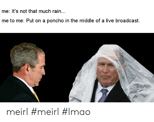Lmao, Live, and Rain: me: It's not that much rain...  me to me: Put on a poncho in the middle of a live broadcast meirl #meirl #lmao