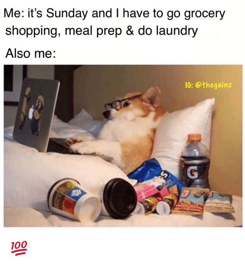 Laundry, Memes, and Shopping: Me: it's Sunday and I have to go grocery  shopping, meal prep & do laundry  Also me.  IG: @thegainz 💯