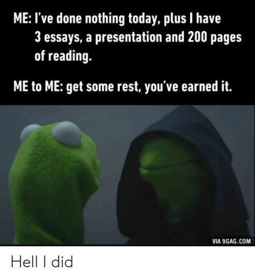 9gag, Bailey Jay, and Earned It: ME: I've done nothing today, plus I have  3 essays, a presentation and 200 pages  of reading  ME to ME: get some rest, you've earned it.  VIA 9GAG.COM Hell I did