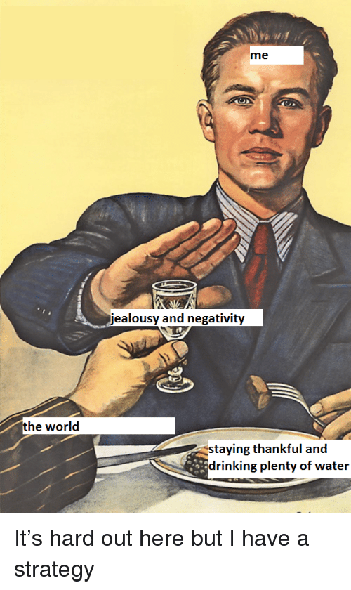 Drinking, Water, and Jealousy: me  jealousy and negativity  staying thankful and  drinking plenty of water <p>It's hard out here but I have a strategy</p>