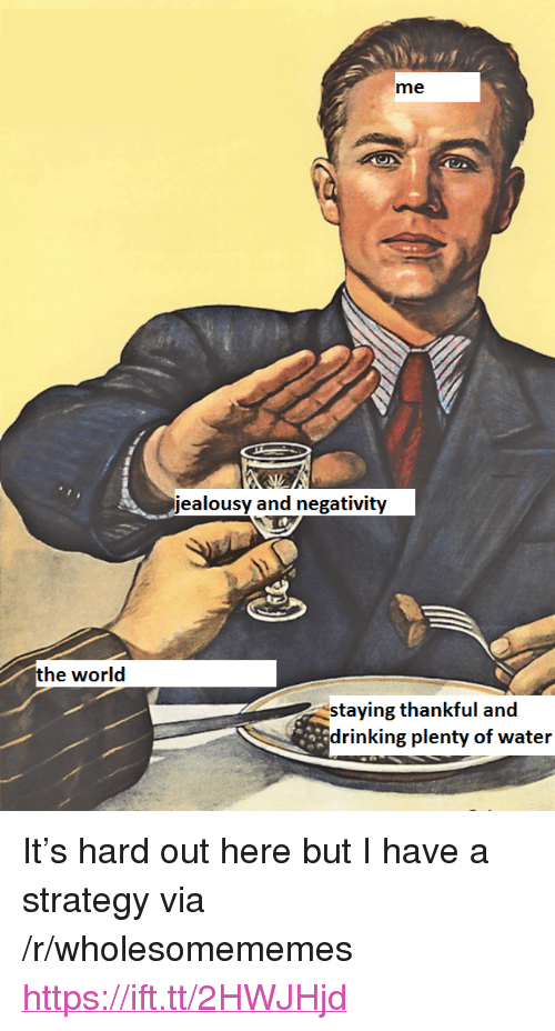 """Drinking, Water, and Jealousy: me  jealousy and negativity  staying thankful and  drinking plenty of water <p>It's hard out here but I have a strategy via /r/wholesomememes <a href=""""https://ift.tt/2HWJHjd"""">https://ift.tt/2HWJHjd</a></p>"""