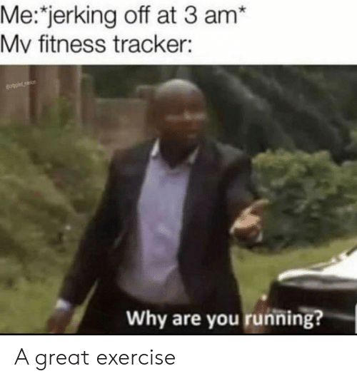 Me Jerking Off at 3 Am* Mv Fitness Tracker Ecropied Why Are