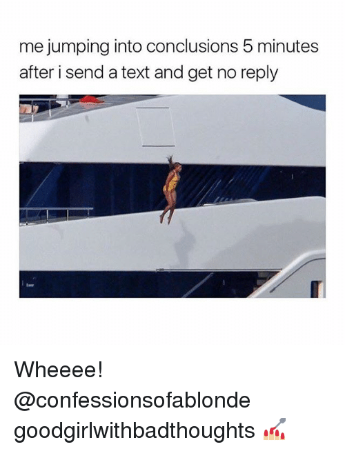 Memes, Text, and 🤖: me jumping into conclusions 5 minutes  after i send a text and get no reply Wheeee! @confessionsofablonde goodgirlwithbadthoughts 💅🏼