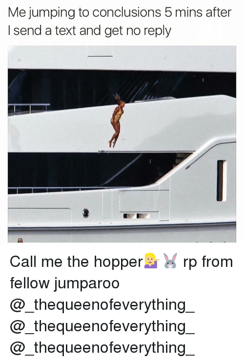 Funny, Jumped, and Call Me: Me jumping to conclusions 5 mins after  I send a text and get no reply Call me the hopper💁🏼🐰 rp from fellow jumparoo @_thequeenofeverything_ @_thequeenofeverything_ @_thequeenofeverything_