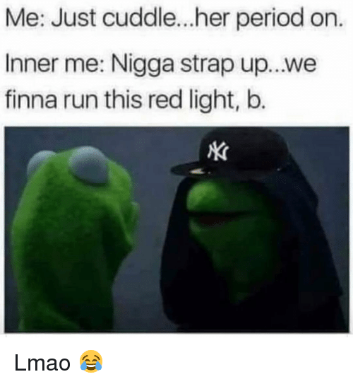 Funny, Lmao, and Period: Me: Just cuddle...her period on.  Inner me: Nigga strap up...we  finna run this red light, b. Lmao 😂