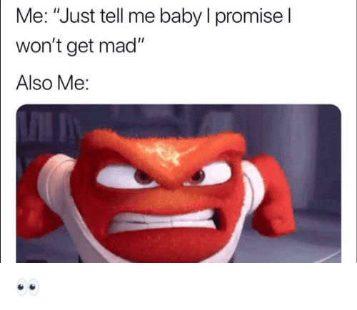 """Funny, Mad, and Baby: Me: """"Just tell me baby I promisel  won't get mad""""  Also Me: 👀"""