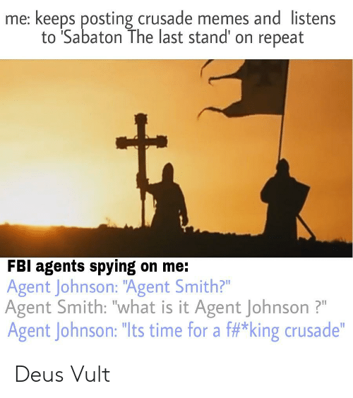 "Fbi, Memes, and History: me: keeps posting crusade memes and listens  to 'Sabaton The last stand' on repeat  FBI agents spving on me:  Agent Johnson: ""Agent Smith?""  Agent Smith: ""what is it Agent Johnson?  Agent Johnson: ""Its time for a f#*king crusade"" Deus Vult"