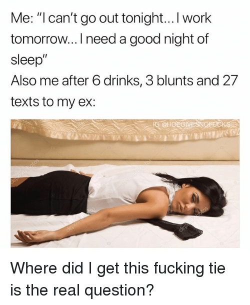 """Blunts, Fucking, and Hoe: Me: """"l can't go out tonight...I work  tomorrow... I need a good night of  sleep""""  Also me after 6 drinks, 3 blunts and 27  texts to my ex:  IG @HOE GIVESNOFBCK Where did I get this fucking tie is the real question?"""