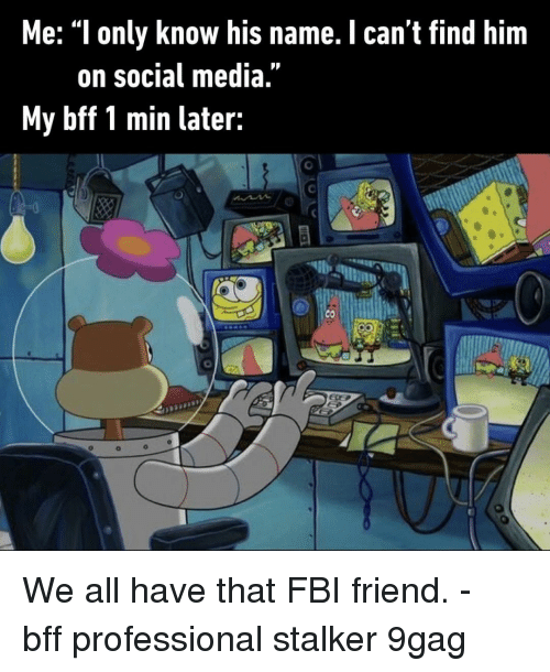 """9gag, Fbi, and Memes: Me: """"l only know his name. I can't find him  on social media  My bff 1 min later: We all have that FBI friend.⠀ -⠀ bff professional stalker 9gag"""
