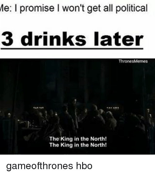 Hbo, Memes, and 🤖: Me: l promise I won't get all political  3 drinks later  ThronesMemes  The King in the North!  The King in the North! gameofthrones hbo