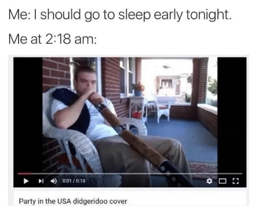 Go to Sleep, Party, and Covers: Me: l should go to sleep early tonight.  Me at 2:18 am:  D 0:01 /0:18  Party in the USA didgeridoo cover