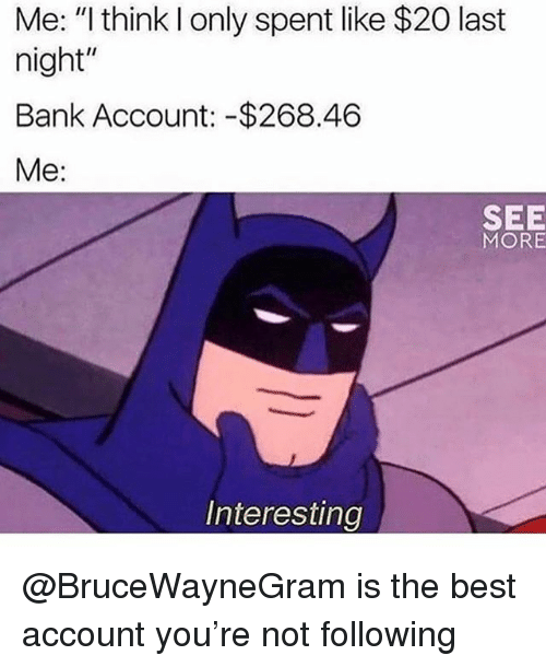 "Funny, Bank, and Best: Me: ""l think I only spent like $20 last  night  Bank Account: -$268.46  Me:  SEE  MORE  Interesting @BruceWayneGram is the best account you're not following"