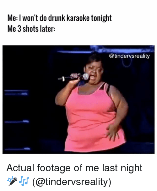 Drunk, Memes, and Karaoke: Me: l won't do drunk karaoke tonight  Me 3 shots later:  @tindervsreality Actual footage of me last night 🎤🎶 (@tindervsreality)