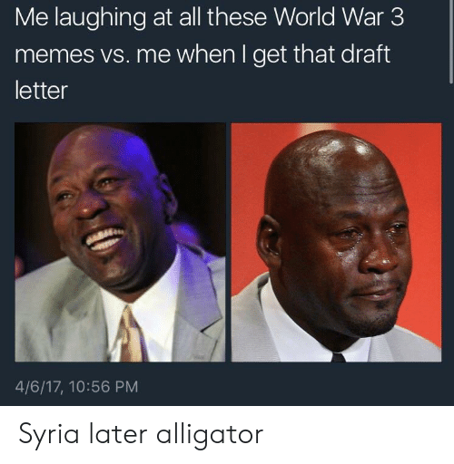 Memes, Alligator, and Syria: Me laughing at all these World War 3  memes vs. me when I get that draft  letter  4/6/17, 10:56 PM Syria later alligator