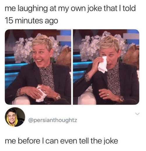 Can, Own, and Laughing: me laughing at my own joke that I told  15 minutes ago  @persianthoughtz  me before l can even tell the joke