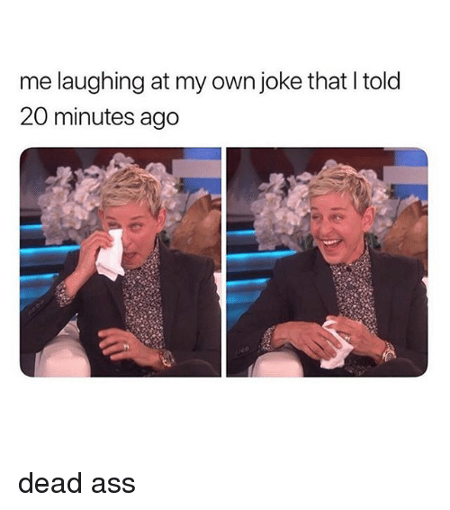 Ass, Girl Memes, and Own: me laughing at my own joke that I told  20 minutes ago dead ass