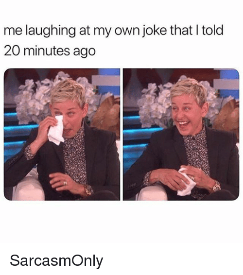 Funny, Memes, and Own: me laughing at my own joke that I told  20 minutes ago SarcasmOnly