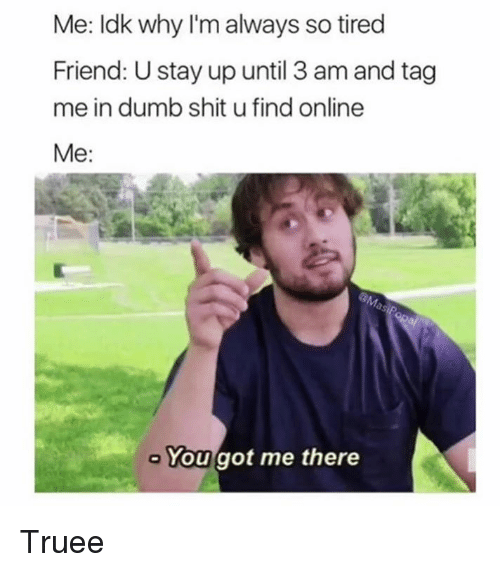 Dank, Dumb, and Shit: Me: ldk why I'm always so tired  Friend: U stay up until 3 am and tag  me in dumb shit u find online  Me:  Yougot me there Truee