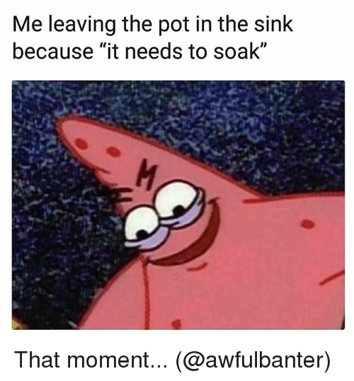 "Memes, 🤖, and Pot: Me leaving the pot in the sink  because ""it needs to soak""  ID That moment... (@awfulbanter)"