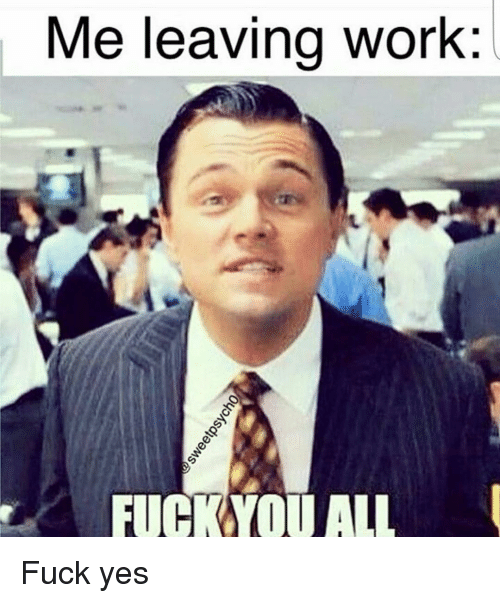 Fuck You, Funny, and  Leaving Work: Me leaving work:  FUCK YOU ALL Fuck yes