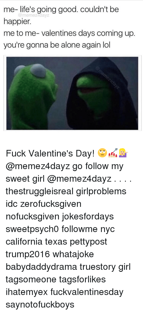 Being Alone, Memes, and Girl: me-life's going good. couldn't be  memez4dayZ  happier.  me to me- valentines days coming up.  you're gonna be alone again lol Fuck Valentine's Day! 🙄💅🏼💁🏼 @memez4dayz go follow my sweet girl @memez4dayz . . . . thestruggleisreal girlproblems idc zerofucksgiven nofucksgiven jokesfordays sweetpsych0 followme nyc california texas pettypost trump2016 whatajoke babydaddydrama truestory girl tagsomeone tagsforlikes ihatemyex fuckvalentinesday saynotofuckboys