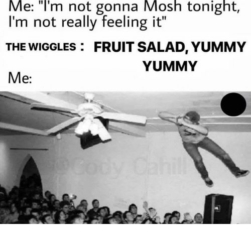 "Yummy, The Wiggles, and Fruit: Me:  ""lI'm  not  gonna  Mosh  tonight,  I'm not really feeling it""  THE WIGGLES FRUIT SALAD, YUMMY  Me:  YUMMY"