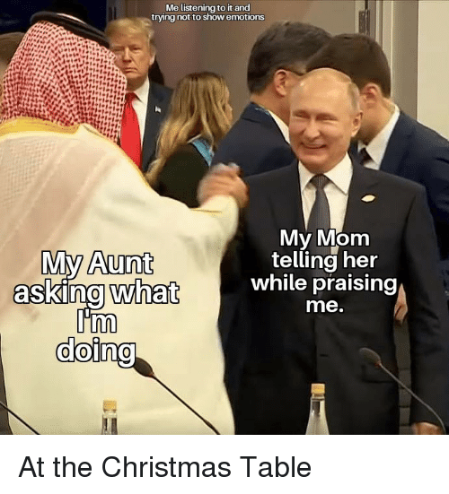 Christmas, Mom, and Her: Me listening to it and  trying not to show emotions  My Mom  telling her  while praising  me.  Aunt  doi  0 At the Christmas Table