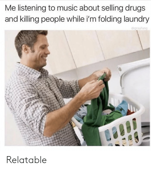 Drugs, Laundry, and Music: Me listening to music about selling drugs  and killing people while i'm folding laundry  drgrayfang Relatable