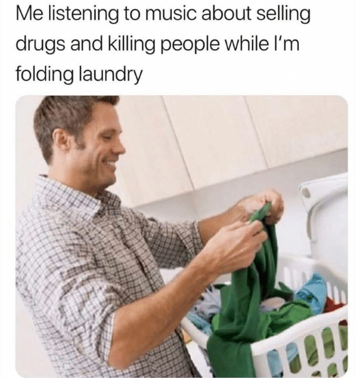 Drugs, Laundry, and Memes: Me listening to music about selling  drugs and killing people while l'm  folding laundry