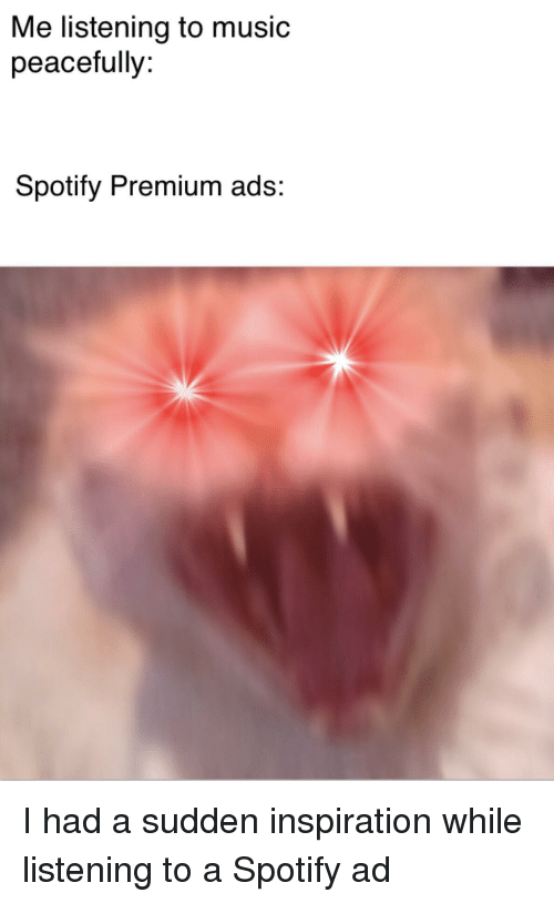 Music, Spotify, and Inspiration: Me listening to music  peacefully  Spotify Premium ads: