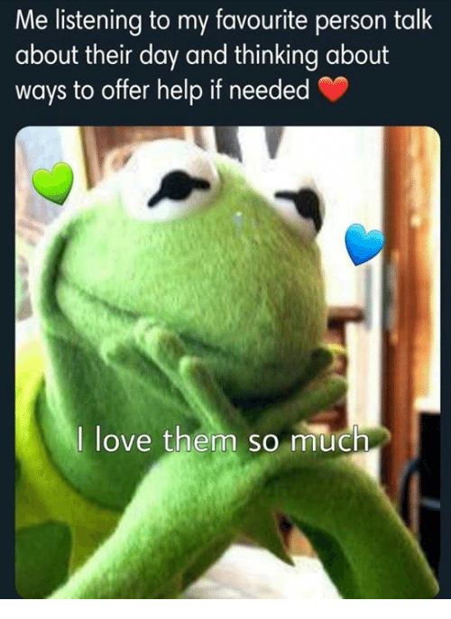 Love, Help, and Day: Me listening to my favourite person talk  about their day and thinking about  ways to offer help if needed  I love them so much