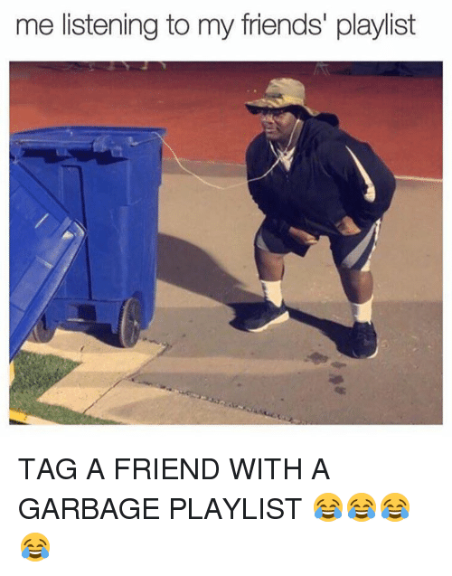 Friends, Memes, and 🤖: me listening to my friends' playlist TAG A FRIEND WITH A GARBAGE PLAYLIST 😂😂😂😂