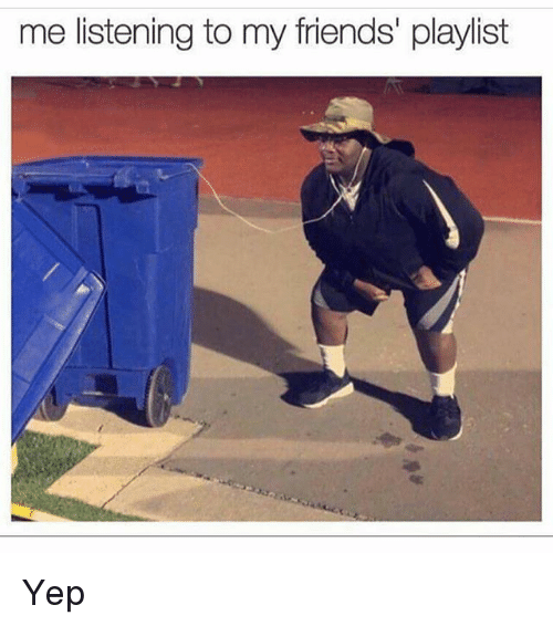 Friends, Memes, and 🤖: me listening to my friends playlist Yep