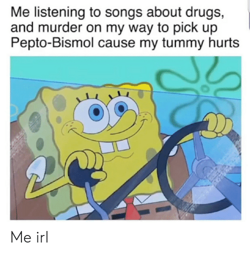 Drugs, Songs, and Irl: Me listening to songs about drugs,  and murder on my way to pick up  Pepto-Bismol cause my tummy hurts Me irl