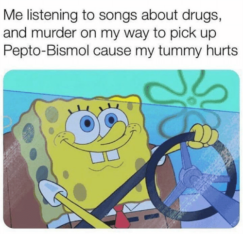 Dank, Drugs, and Songs: Me listening to songs about drugs,  and murder on my way to pick up  Pepto-Bismol cause my tummy hurts