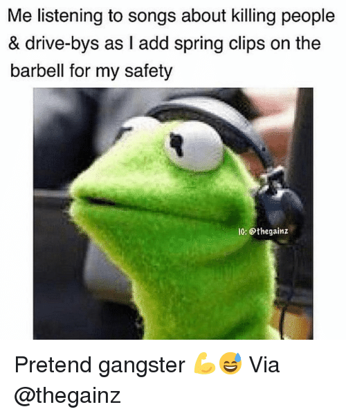 Gym, Drive, and Songs: Me listening to songs about killing people  & drive-bys as I add spring clips on the  barbell for my safety  10: @thegainz Pretend gangster 💪😅 Via @thegainz