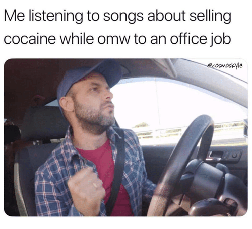 Cocaine, Office, and Songs: Me listening to songs about selling  cocaine while omw to an office job  ecosmoskyle