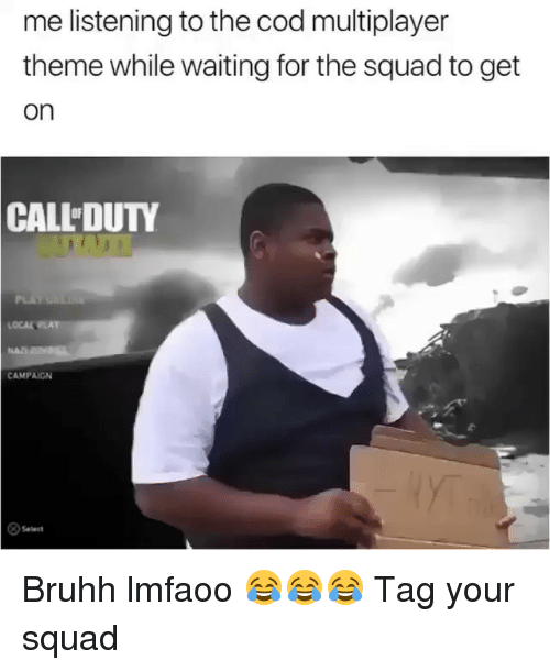 Memes, Squad, and Waiting...: me listening to the cod multiplayer  theme while waiting for the squad to get  on  CALL DUTY  OCALPLA  CAMPAIGN  >Select Bruhh lmfaoo 😂😂😂 Tag your squad