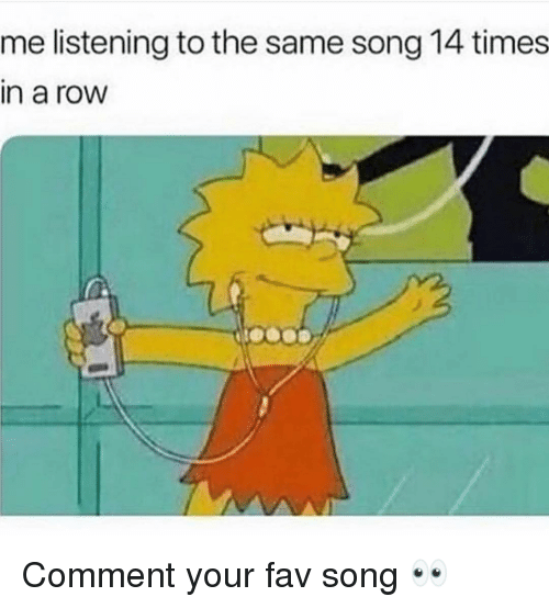 Funny, Song, and Comment: me listening to the same song 14 times  in a row Comment your fav song 👀