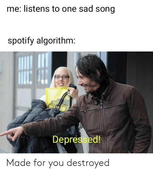 Spotify, Sad, and Song: me: listens to one sad song  spotify algorithm:  Depressed! Made for you destroyed