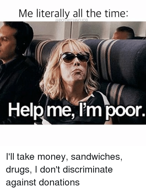me literally all the time help me im poor ill 2015756 ✅ 25 best memes about help me im poor help me im poor memes