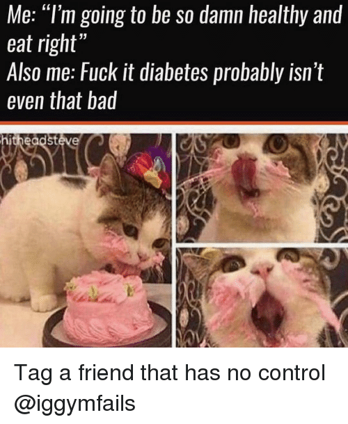"""Bad, Memes, and Control: Me: """"l'm going to be so damn healthy and  eat right'  Also me: Fuck it diabetes probably isn t  even that bad  hitheadstéve Tag a friend that has no control @iggymfails"""