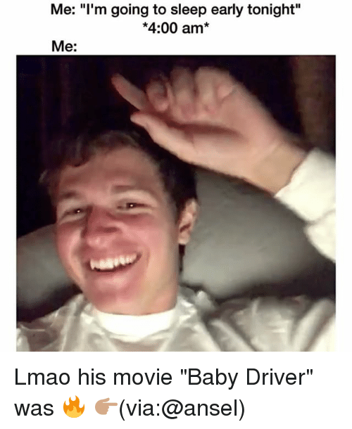 """Funny, Lmao, and Movie: Me: """"l'm going to sleep early tonight""""  *4:00 am*  Me: Lmao his movie """"Baby Driver"""" was 🔥 👉🏽(via:@ansel)"""