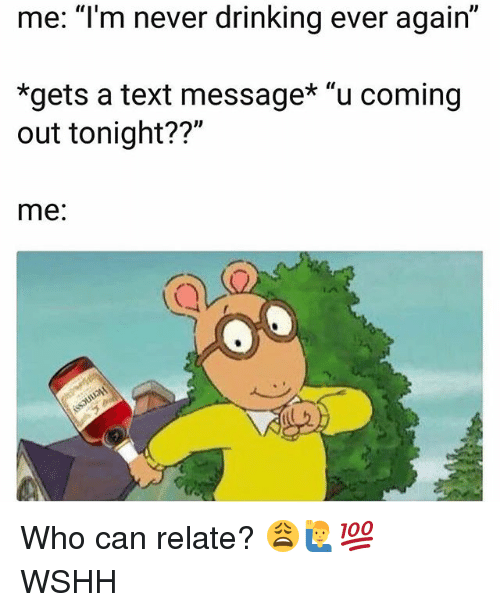 """Drinking, Memes, and Wshh: me: """"lm never drinking ever again""""  *gets a text message* """"u coming  out tonight??""""  me: Who can relate? 😩🙋♂️💯 WSHH"""