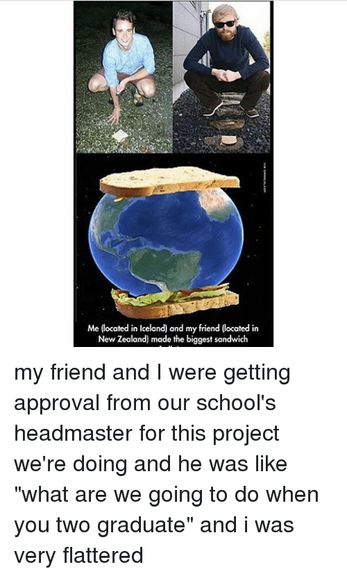 """Memes, Iceland, and New Zealand: Me (located in Iceland) and my friend (located in  New Zealand) made the biggest sandwich my friend and I were getting approval from our school's headmaster for this project we're doing and he was like """"what are we going to do when you two graduate"""" and i was very flattered"""
