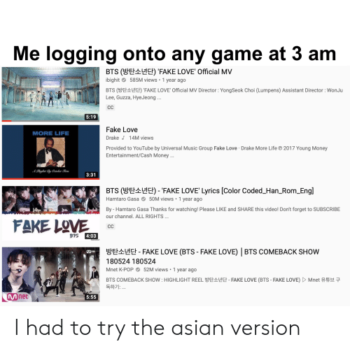 Asian, Drake, and Fake: Me logging onto any game at 3 am  BTS (E Eł) 'FAKE LOVE' Official MV  ibighit 585M views 1 year ago  BTS (EHE) 'FAKE LOVE' Official MV Director: YongSeok Choi (Lumpens) Assistant Director : WonJu  Lee, Guzza, HyeJeong...  CC  5:19  Fake Love  MORE LIFE  Drake 14M views  Provided to YouTube by Universal Music Group Fake Love Drake More Life  Entertainment/Cash Money...  2017 Young Money  APlaylist By Oetober Firm  3:31  BTS (EHE) - 'FAKE LOVE' Lyrics [Color Coded_Han_Rom_Engl  Hamtaro Gasa 50M views 1 year ago  By - Hamtaro Gasa Thanks for watching! Please LIKE and SHARE this video! Don't forget to SUBSCRIBE  our channel. ALL RIGHTS ...  FAKE LOVE  CC  4:03  BTS  E  EFAKE LOVE (BTS - FAKE LOVE) BTS COMEBACK SHOW  180524 180524  52M views 1 year ago  Mnet K-POP  BTS COMEBACK SHOW: HIGHLIGHT REELE  독하기: ..  FAKE LOVE (BTS - FAKE LOVE)  Mnet  Mnet  5:55 I had to try the asian version