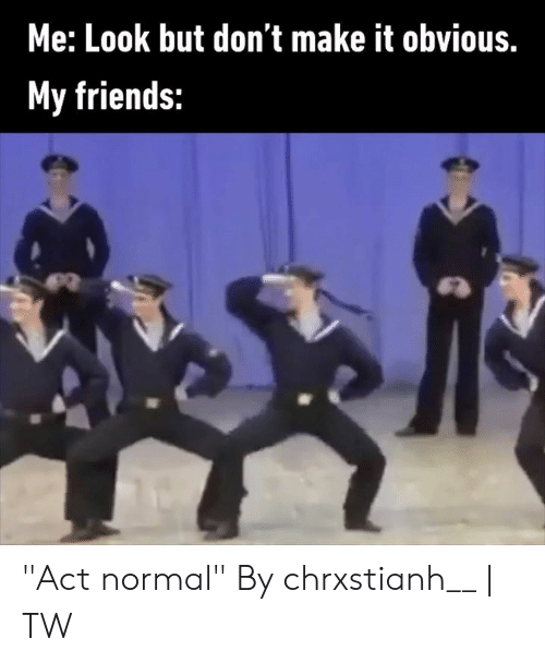 "Dank, Friends, and 🤖: Me: Look but don't make it obvious.  My friends: ""Act normal""  By chrxstianh__ 