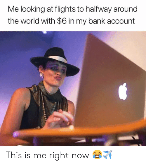 Bank, World, and Looking: Me looking at flights to halfway around  the world with $6 in my bank account This is me right now 😂✈️
