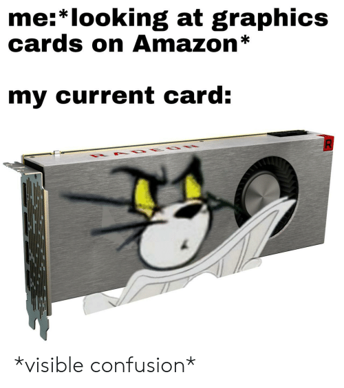 Amazon, Looking, and Graphics Cards: me:* looking at graphics  cards on Amazon*  my current card: *visible confusion*