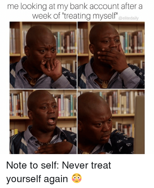 Memes, 🤖, and Bank Account: me looking at my bank account after a  week of treating myself a elite daily Note to self: Never treat yourself again 😳